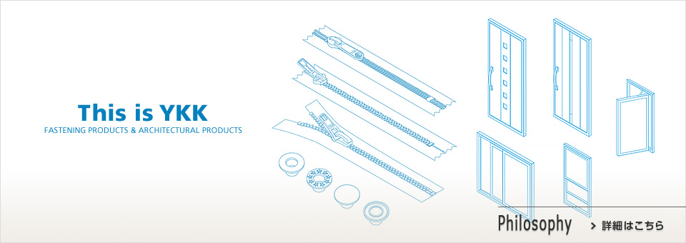 YKK精神と経営理念 This is YKK FASTENING PRODUCTS & ARCHITECTURAL PRODUCTS Philosophy 詳細はこちら